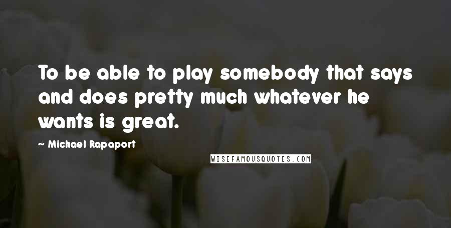 Michael Rapaport quotes: To be able to play somebody that says and does pretty much whatever he wants is great.
