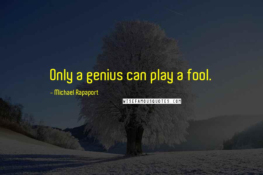 Michael Rapaport quotes: Only a genius can play a fool.