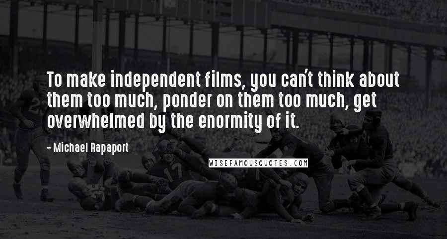 Michael Rapaport quotes: To make independent films, you can't think about them too much, ponder on them too much, get overwhelmed by the enormity of it.