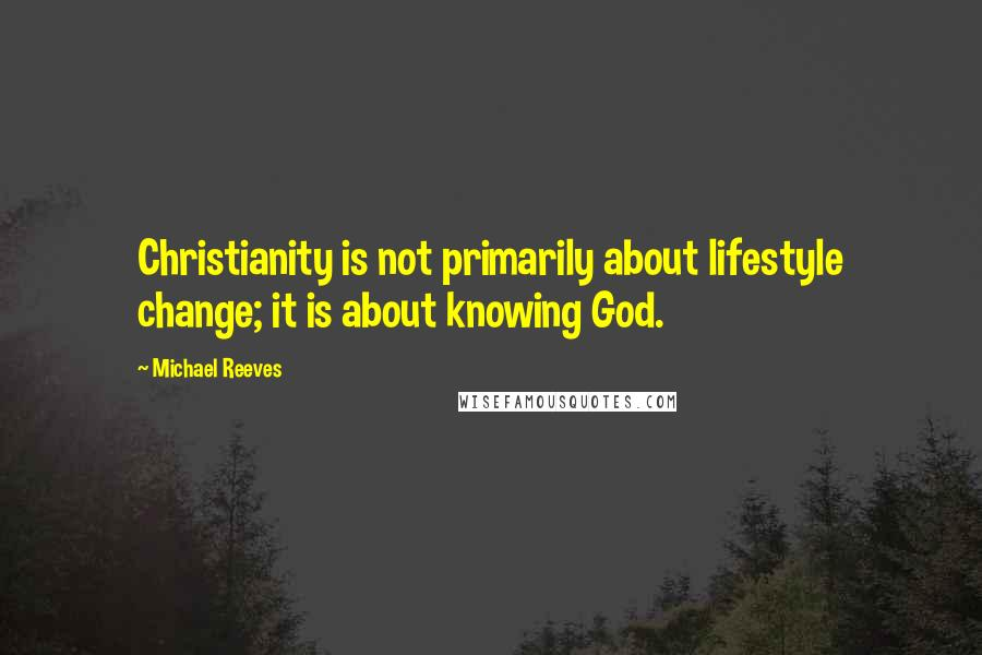 Michael Reeves quotes: Christianity is not primarily about lifestyle change; it is about knowing God.