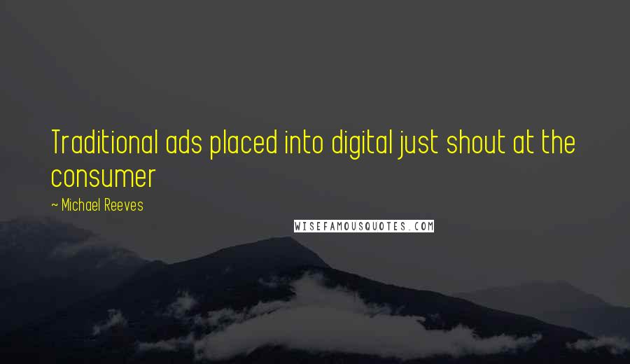 Michael Reeves quotes: Traditional ads placed into digital just shout at the consumer