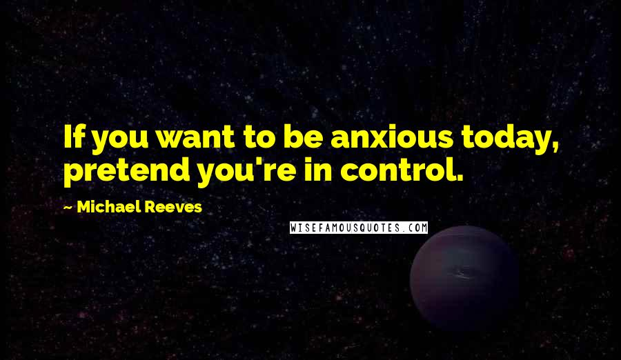 Michael Reeves quotes: If you want to be anxious today, pretend you're in control.