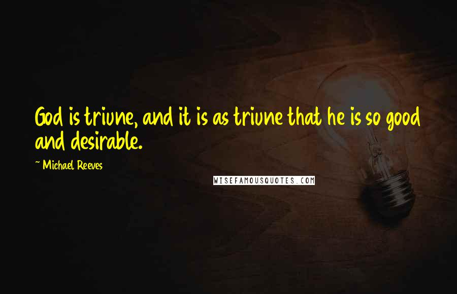 Michael Reeves quotes: God is triune, and it is as triune that he is so good and desirable.