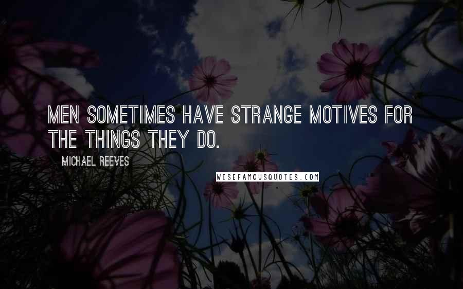 Michael Reeves quotes: Men sometimes have strange motives for the things they do.