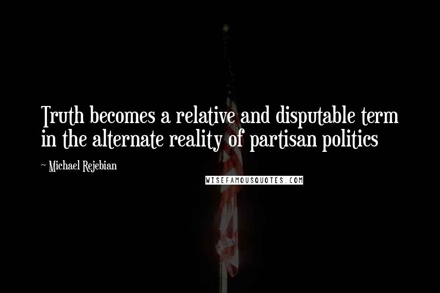 Michael Rejebian quotes: Truth becomes a relative and disputable term in the alternate reality of partisan politics