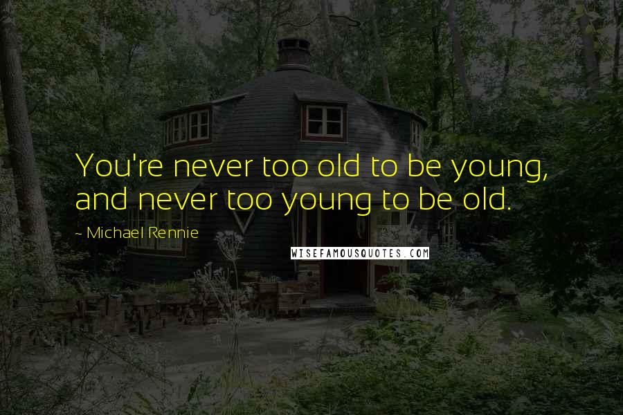 Michael Rennie quotes: You're never too old to be young, and never too young to be old.
