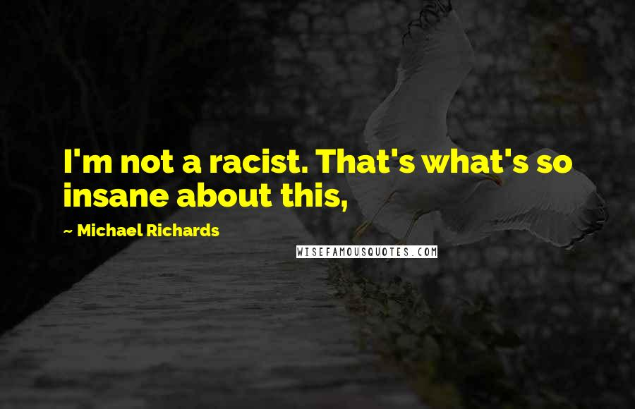 Michael Richards quotes: I'm not a racist. That's what's so insane about this,
