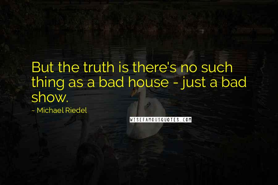 Michael Riedel quotes: But the truth is there's no such thing as a bad house - just a bad show.