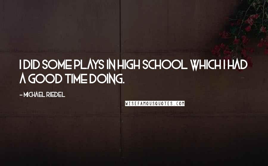 Michael Riedel quotes: I did some plays in high school which I had a good time doing.