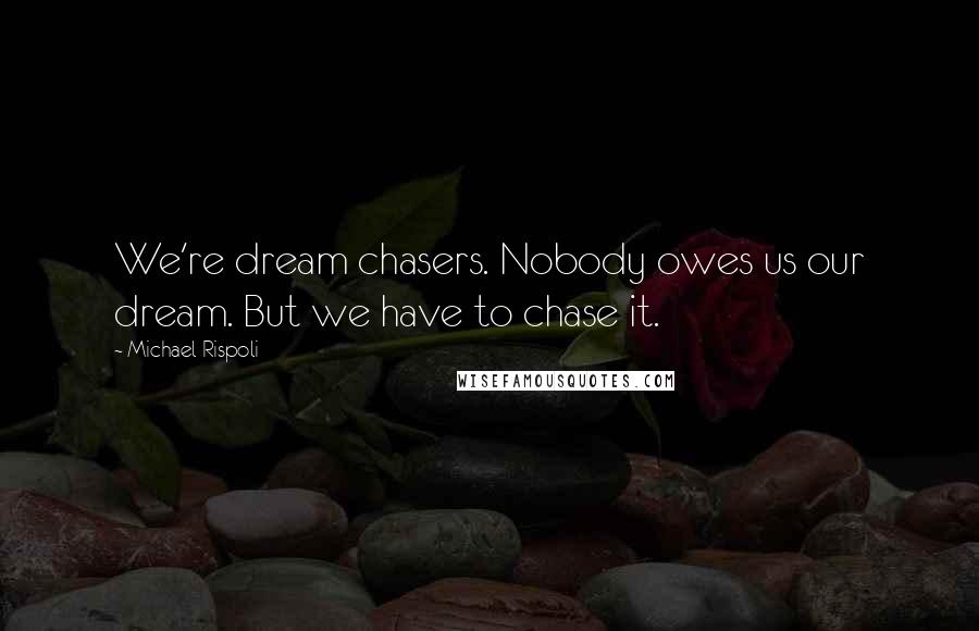 Michael Rispoli quotes: We're dream chasers. Nobody owes us our dream. But we have to chase it.