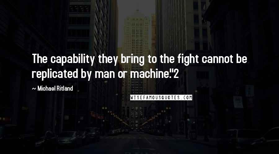 "Michael Ritland quotes: The capability they bring to the fight cannot be replicated by man or machine.""2"