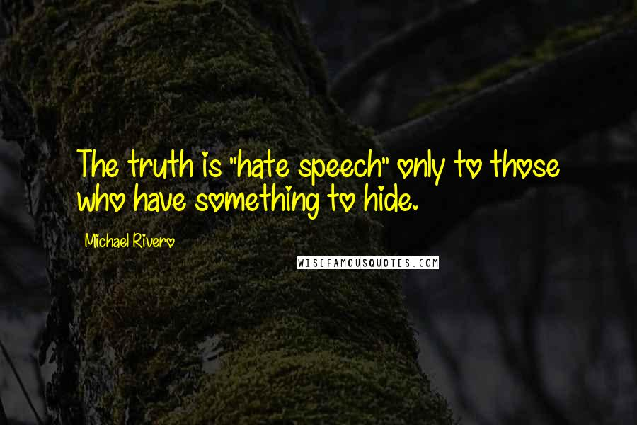 "Michael Rivero quotes: The truth is ""hate speech"" only to those who have something to hide."
