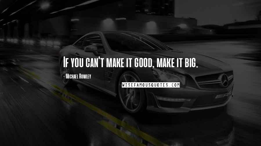 Michael Rowley quotes: If you can't make it good, make it big.