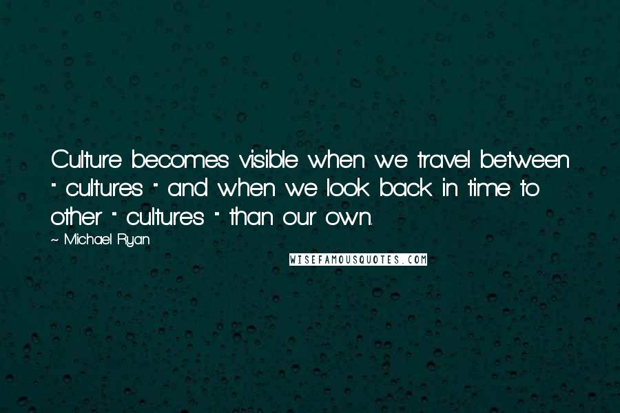 """Michael Ryan quotes: Culture becomes visible when we travel between """" cultures """" and when we look back in time to other """" cultures """" than our own."""