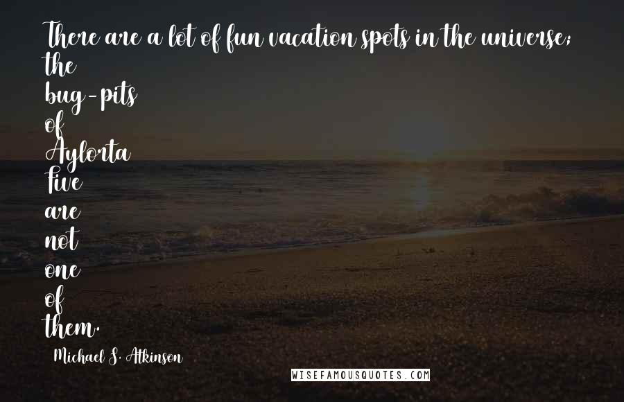 Michael S. Atkinson quotes: There are a lot of fun vacation spots in the universe; the bug-pits of Aylorta Five are not one of them.