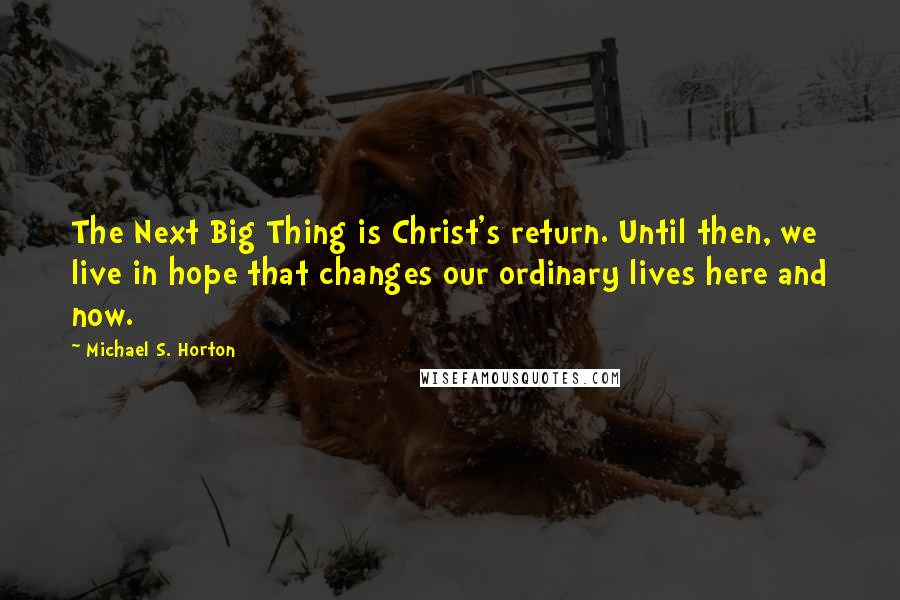 Michael S. Horton quotes: The Next Big Thing is Christ's return. Until then, we live in hope that changes our ordinary lives here and now.