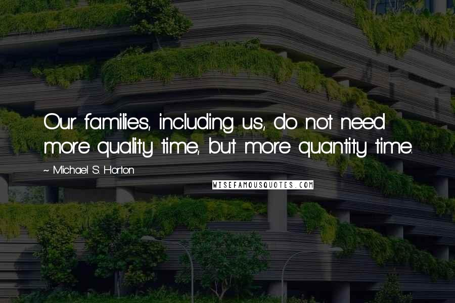 Michael S. Horton quotes: Our families, including us, do not need more quality time, but more quantity time.