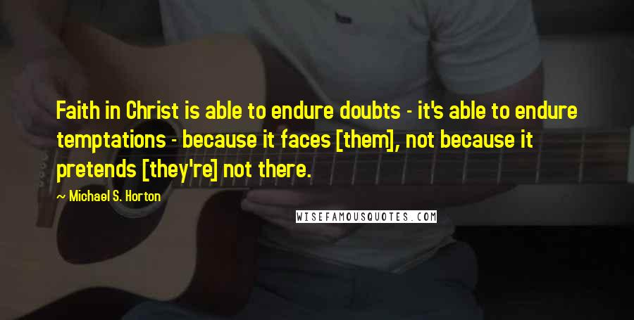 Michael S. Horton quotes: Faith in Christ is able to endure doubts - it's able to endure temptations - because it faces [them], not because it pretends [they're] not there.