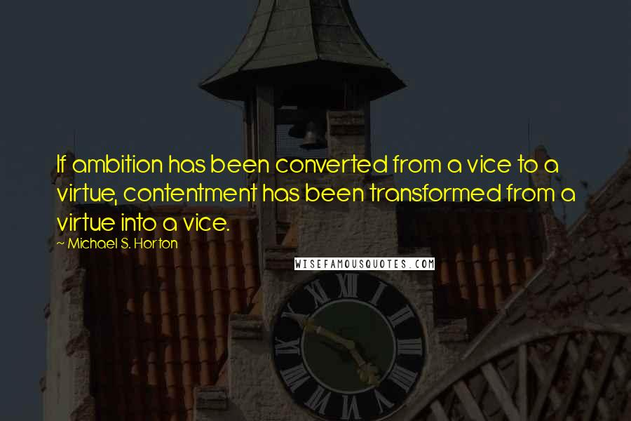 Michael S. Horton quotes: If ambition has been converted from a vice to a virtue, contentment has been transformed from a virtue into a vice.