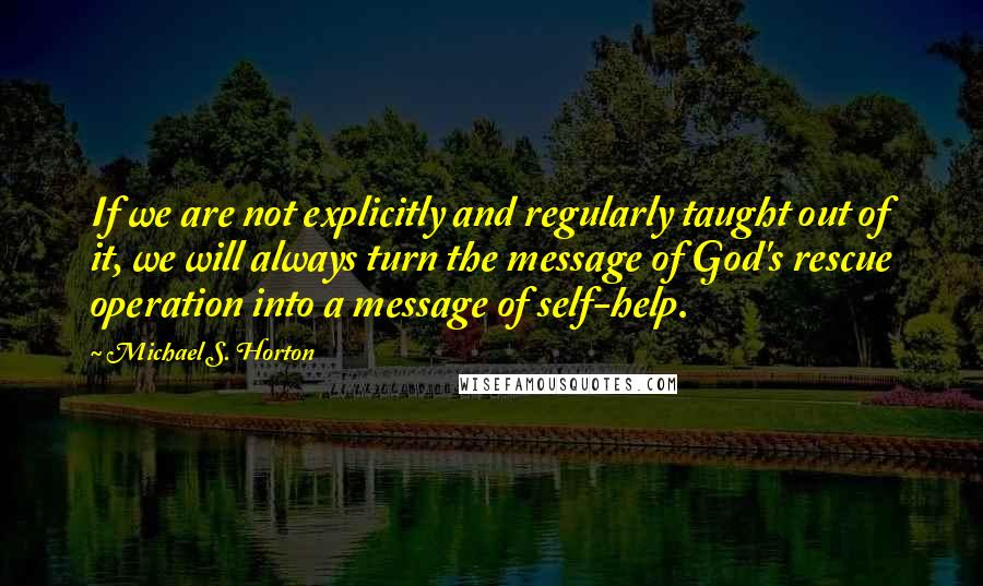 Michael S. Horton quotes: If we are not explicitly and regularly taught out of it, we will always turn the message of God's rescue operation into a message of self-help.