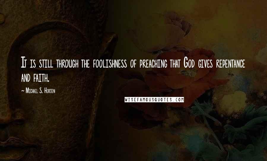 Michael S. Horton quotes: It is still through the foolishness of preaching that God gives repentance and faith.