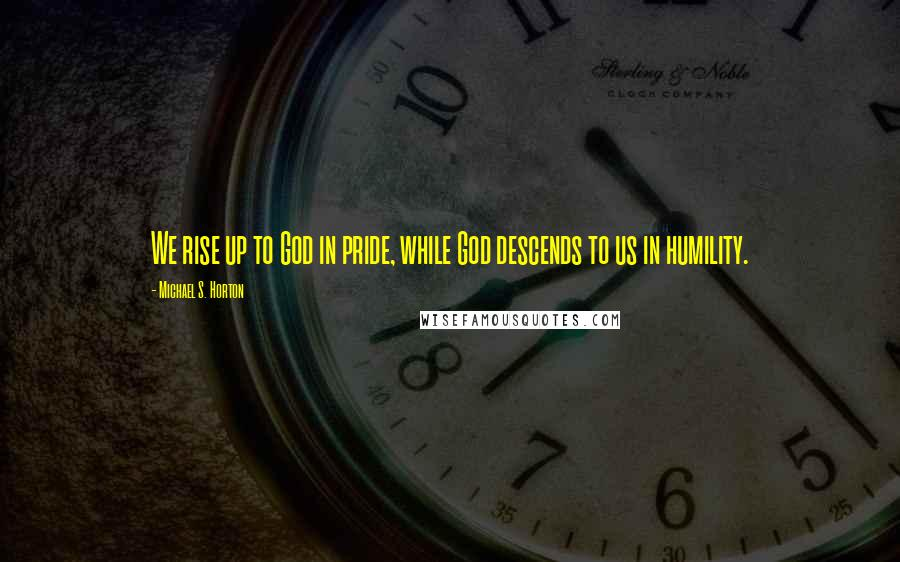 Michael S. Horton quotes: We rise up to God in pride, while God descends to us in humility.