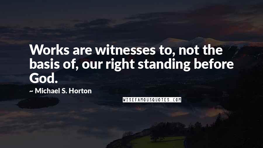 Michael S. Horton quotes: Works are witnesses to, not the basis of, our right standing before God.