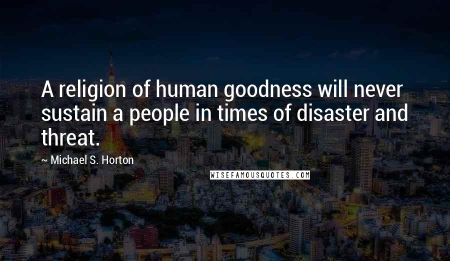 Michael S. Horton quotes: A religion of human goodness will never sustain a people in times of disaster and threat.