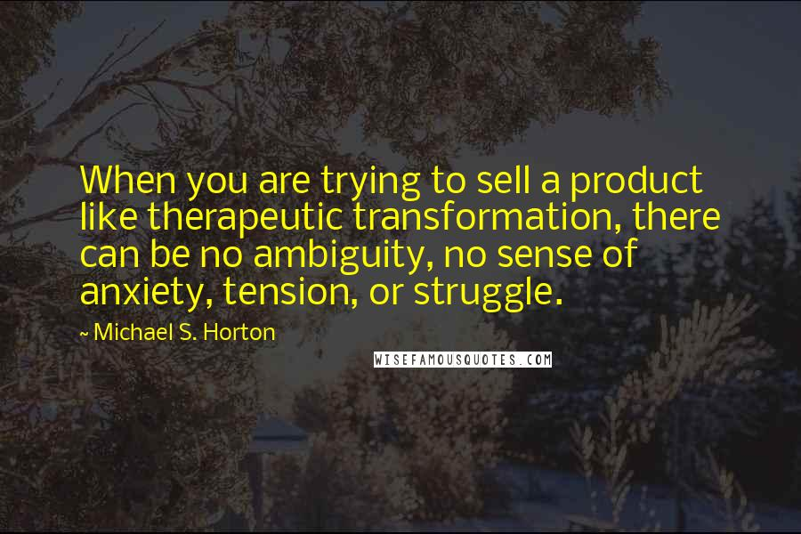 Michael S. Horton quotes: When you are trying to sell a product like therapeutic transformation, there can be no ambiguity, no sense of anxiety, tension, or struggle.