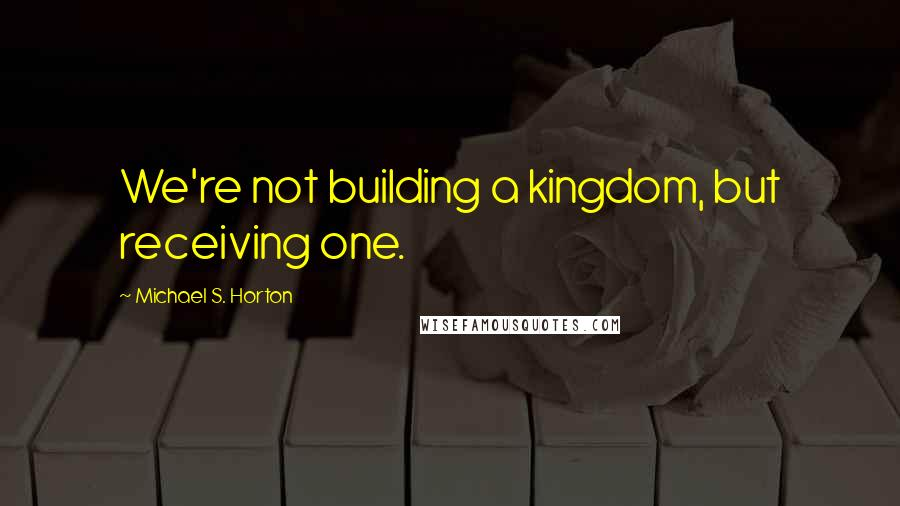 Michael S. Horton quotes: We're not building a kingdom, but receiving one.