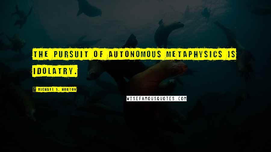 Michael S. Horton quotes: The pursuit of autonomous metaphysics is idolatry.