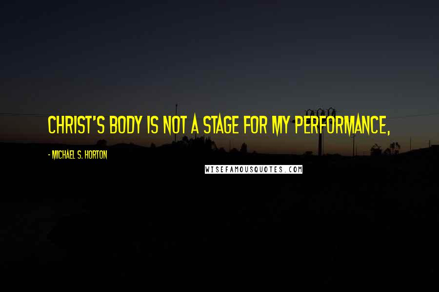 Michael S. Horton quotes: Christ's body is not a stage for my performance,