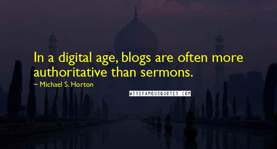 Michael S. Horton quotes: In a digital age, blogs are often more authoritative than sermons.