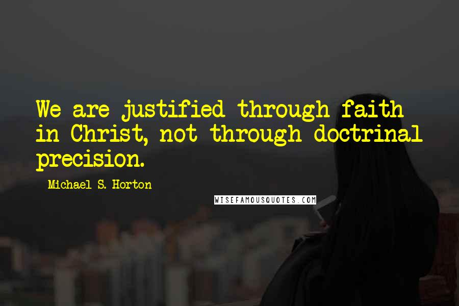 Michael S. Horton quotes: We are justified through faith in Christ, not through doctrinal precision.