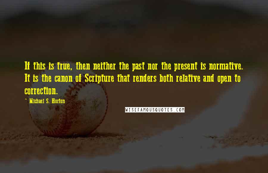 Michael S. Horton quotes: If this is true, then neither the past nor the present is normative. It is the canon of Scripture that renders both relative and open to correction.