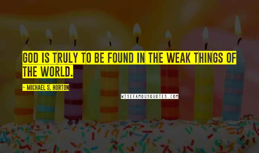 Michael S. Horton quotes: God is truly to be found in the weak things of the world.
