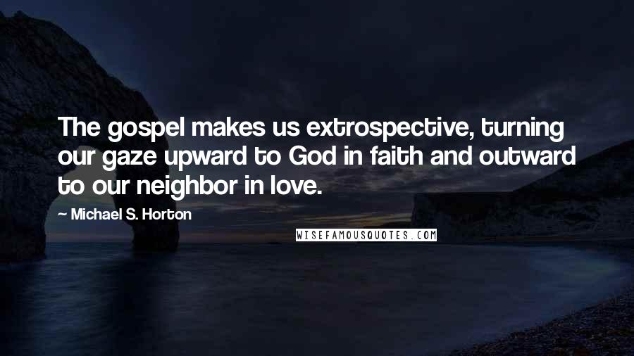 Michael S. Horton quotes: The gospel makes us extrospective, turning our gaze upward to God in faith and outward to our neighbor in love.