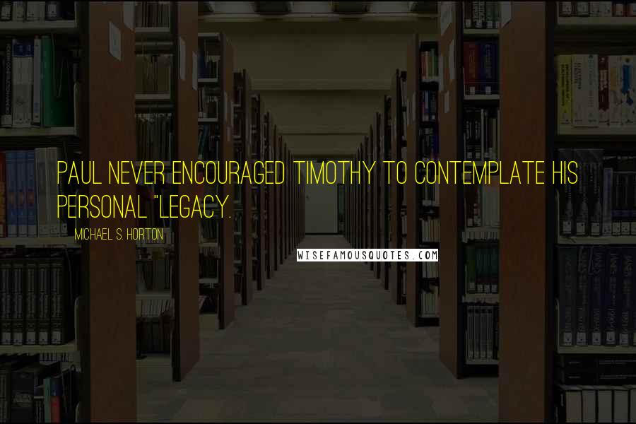 """Michael S. Horton quotes: Paul never encouraged Timothy to contemplate his personal """"legacy."""