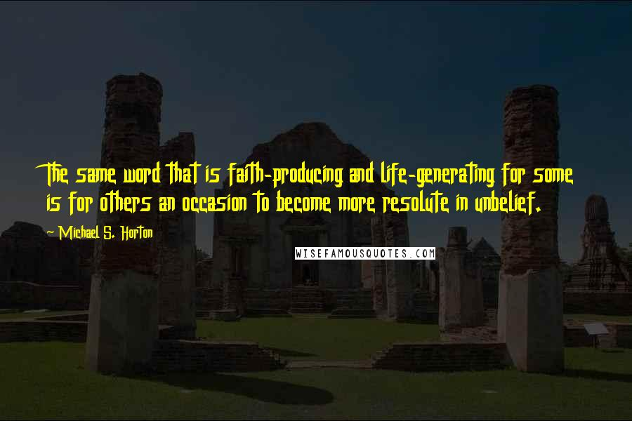 Michael S. Horton quotes: The same word that is faith-producing and life-generating for some is for others an occasion to become more resolute in unbelief.