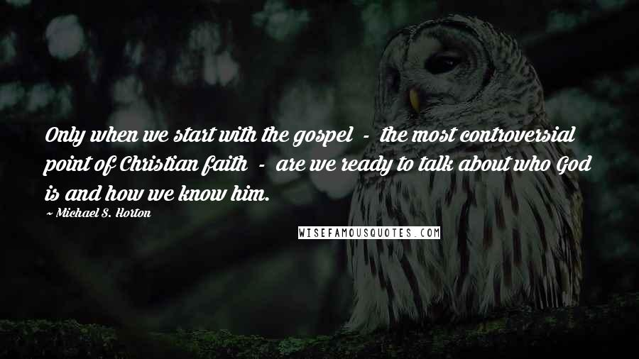 Michael S. Horton quotes: Only when we start with the gospel - the most controversial point of Christian faith - are we ready to talk about who God is and how we know him.