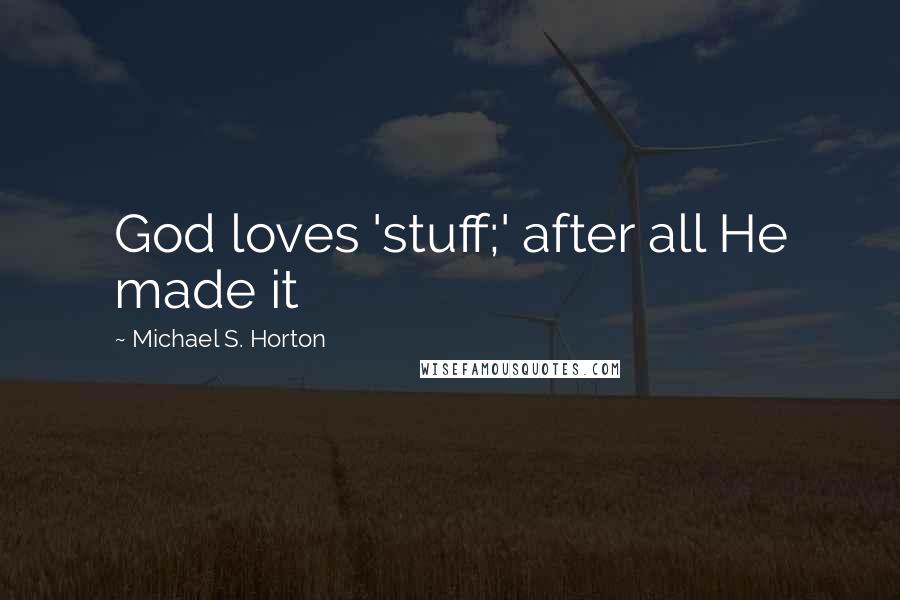 Michael S. Horton quotes: God loves 'stuff;' after all He made it