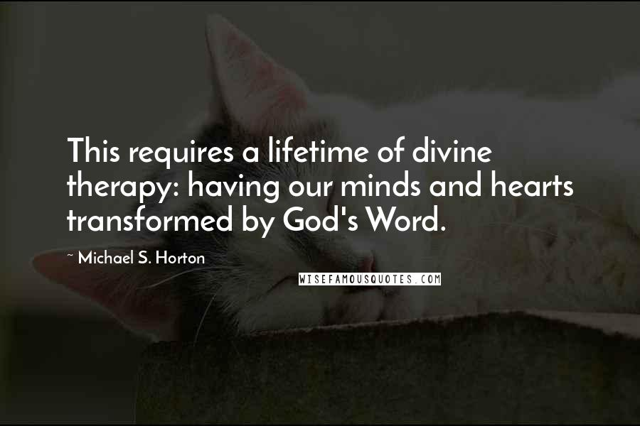 Michael S. Horton quotes: This requires a lifetime of divine therapy: having our minds and hearts transformed by God's Word.