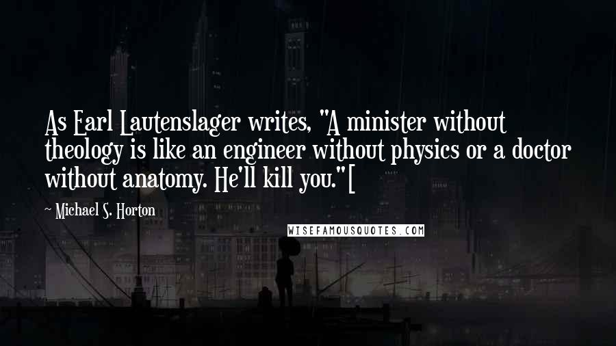 """Michael S. Horton quotes: As Earl Lautenslager writes, """"A minister without theology is like an engineer without physics or a doctor without anatomy. He'll kill you.""""["""