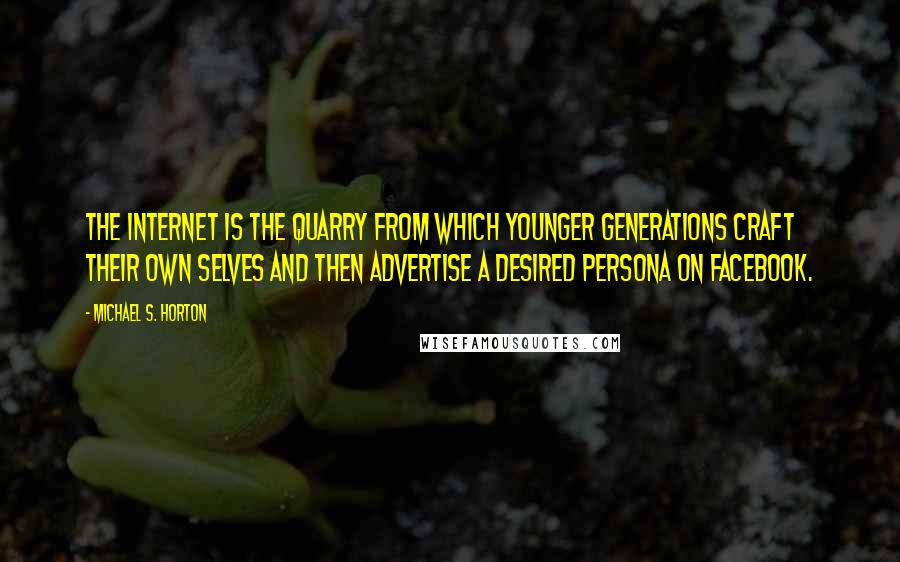 Michael S. Horton quotes: The Internet is the quarry from which younger generations craft their own selves and then advertise a desired persona on Facebook.