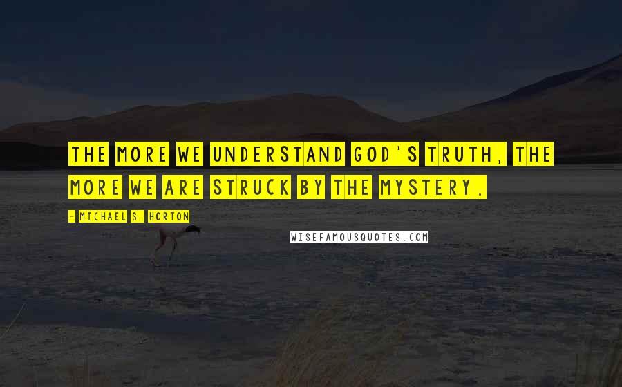 Michael S. Horton quotes: The more we understand God's truth, the more we are struck by the mystery.