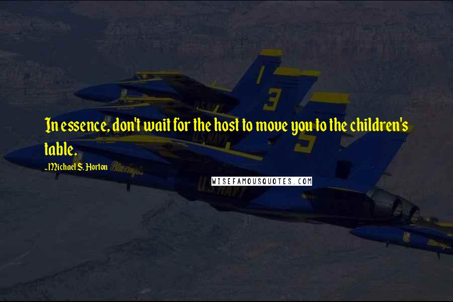 Michael S. Horton quotes: In essence, don't wait for the host to move you to the children's table.
