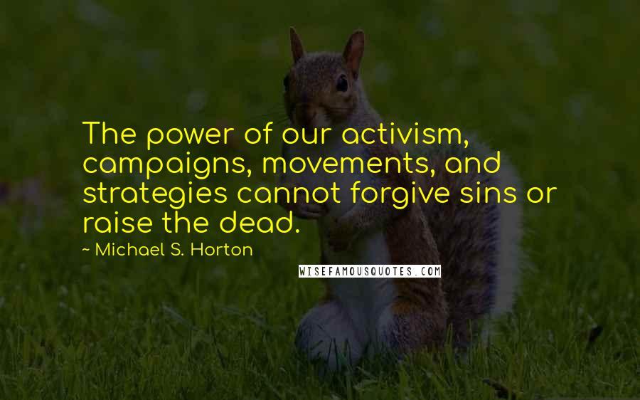 Michael S. Horton quotes: The power of our activism, campaigns, movements, and strategies cannot forgive sins or raise the dead.