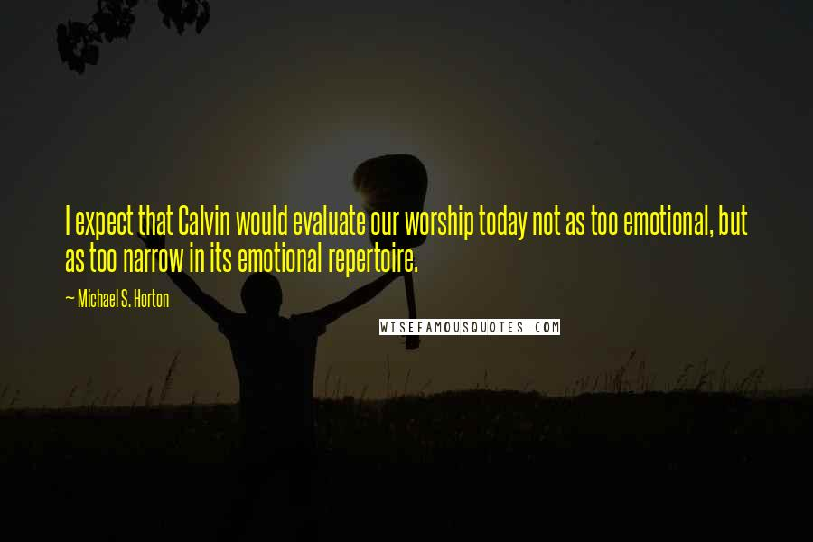 Michael S. Horton quotes: I expect that Calvin would evaluate our worship today not as too emotional, but as too narrow in its emotional repertoire.