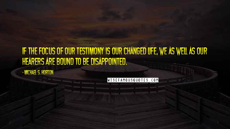 Michael S. Horton quotes: If the focus of our testimony is our changed life, we as well as our hearers are bound to be disappointed.