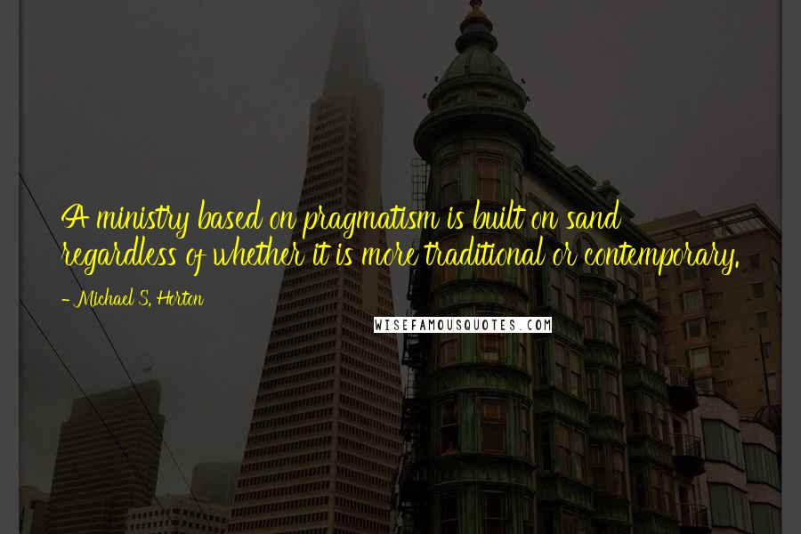 Michael S. Horton quotes: A ministry based on pragmatism is built on sand regardless of whether it is more traditional or contemporary.